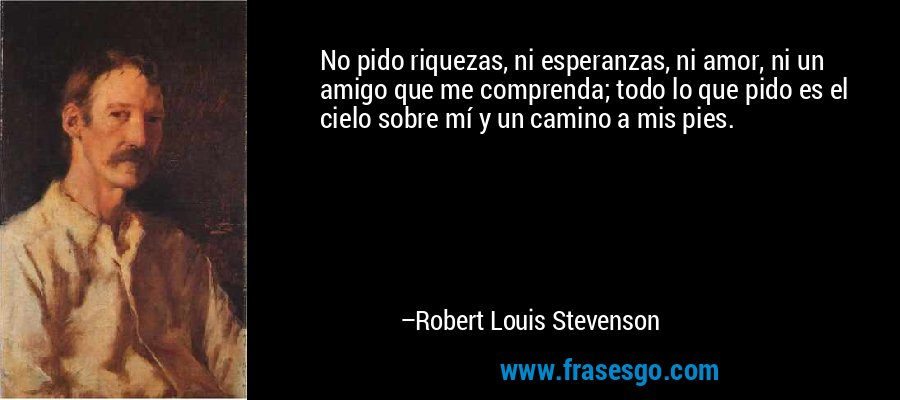 No pido riquezas, ni esperanzas, ni amor, ni un amigo que me comprenda; todo lo que pido es el cielo sobre mí y un camino a mis pies. – Robert Louis Stevenson