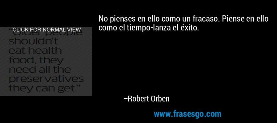 No pienses en ello como un fracaso. Piense en ello como el tiempo-lanza el éxito. – Robert Orben