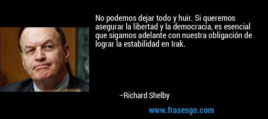 No podemos dejar todo y huir. Si queremos asegurar la libertad y la democracia, es esencial que sigamos adelante con nuestra obligación de lograr la estabilidad en Irak. – Richard Shelby