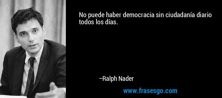 No puede haber democracia sin ciudadanía diario todos los días. – Ralph Nader