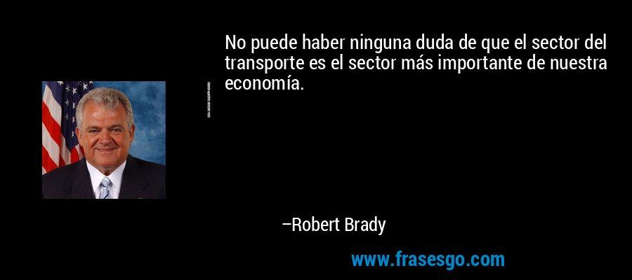 No puede haber ninguna duda de que el sector del transporte es el sector más importante de nuestra economía. – Robert Brady