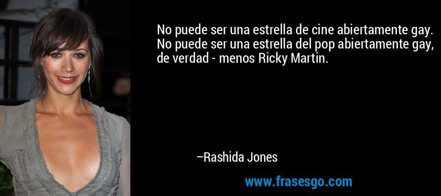 No puede ser una estrella de cine abiertamente gay. No puede ser una estrella del pop abiertamente gay, de verdad - menos Ricky Martin. – Rashida Jones