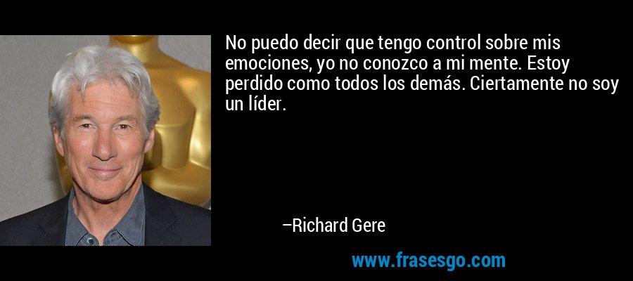 No puedo decir que tengo control sobre mis emociones, yo no conozco a mi mente. Estoy perdido como todos los demás. Ciertamente no soy un líder. – Richard Gere