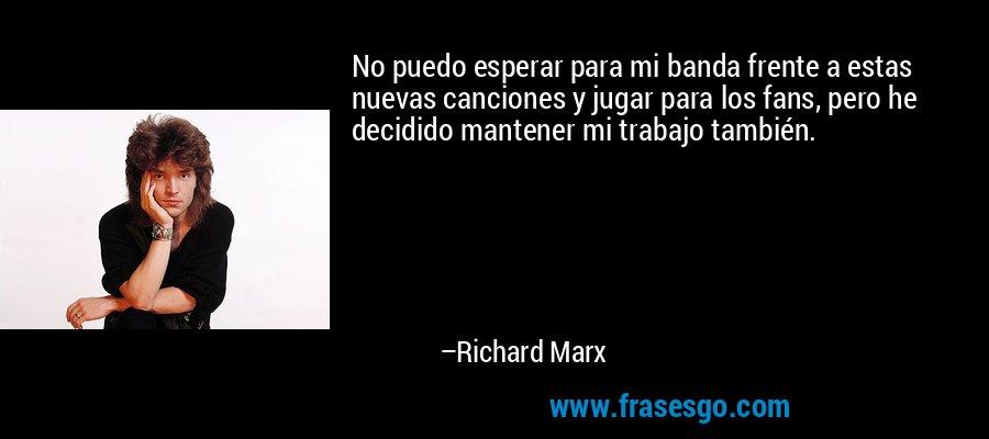No puedo esperar para mi banda frente a estas nuevas canciones y jugar para los fans, pero he decidido mantener mi trabajo también. – Richard Marx