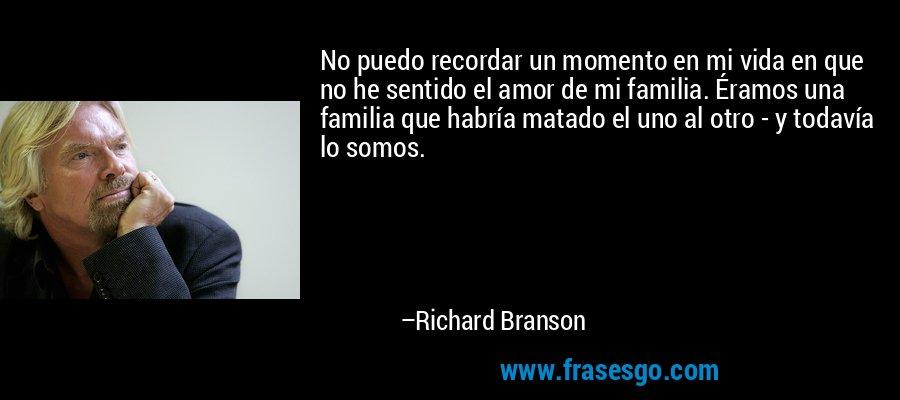 No puedo recordar un momento en mi vida en que no he sentido el amor de mi familia. Éramos una familia que habría matado el uno al otro - y todavía lo somos. – Richard Branson