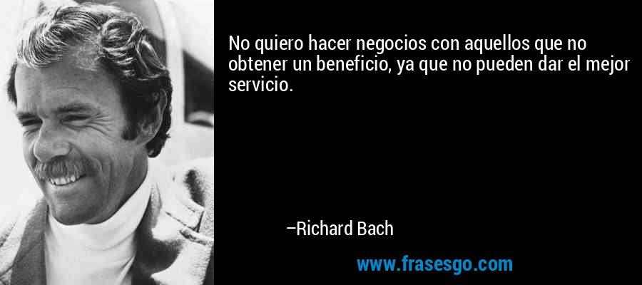 No quiero hacer negocios con aquellos que no obtener un beneficio, ya que no pueden dar el mejor servicio. – Richard Bach