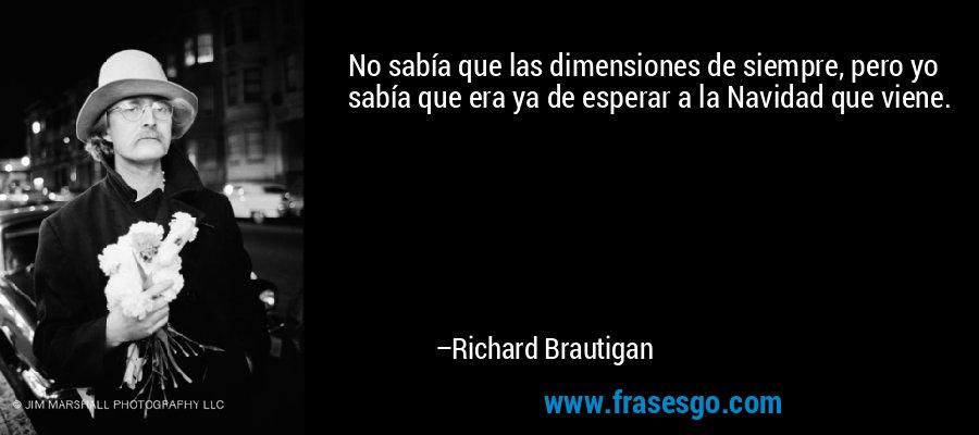 No sabía que las dimensiones de siempre, pero yo sabía que era ya de esperar a la Navidad que viene. – Richard Brautigan