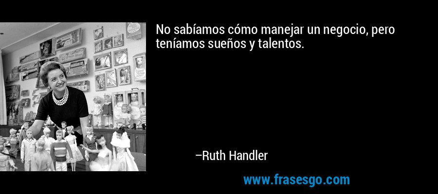 No sabíamos cómo manejar un negocio, pero teníamos sueños y talentos. – Ruth Handler