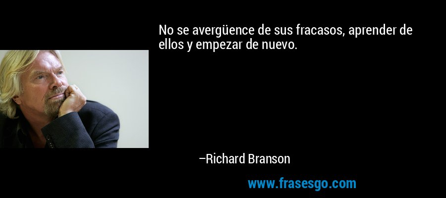 No se avergüence de sus fracasos, aprender de ellos y empezar de nuevo. – Richard Branson