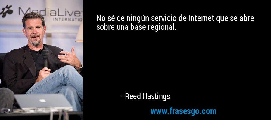 No sé de ningún servicio de Internet que se abre sobre una base regional. – Reed Hastings