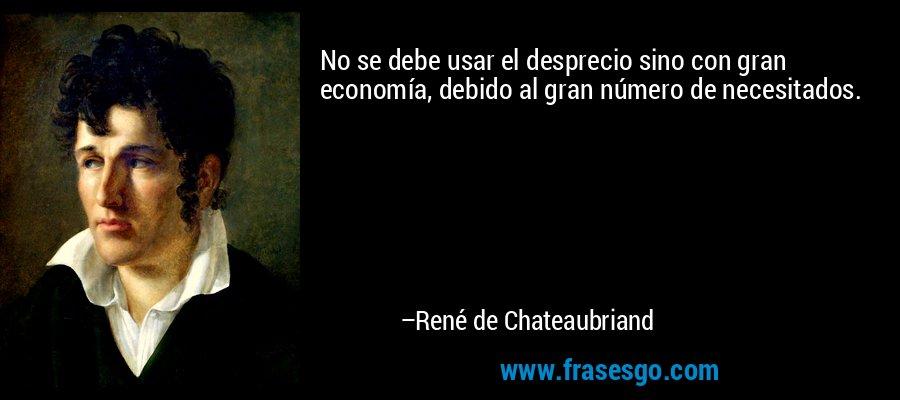 No se debe usar el desprecio sino con gran economía, debido al gran número de necesitados. – René de Chateaubriand