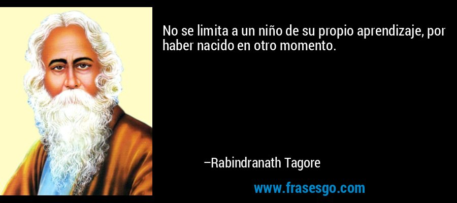 No se limita a un niño de su propio aprendizaje, por haber nacido en otro momento. – Rabindranath Tagore