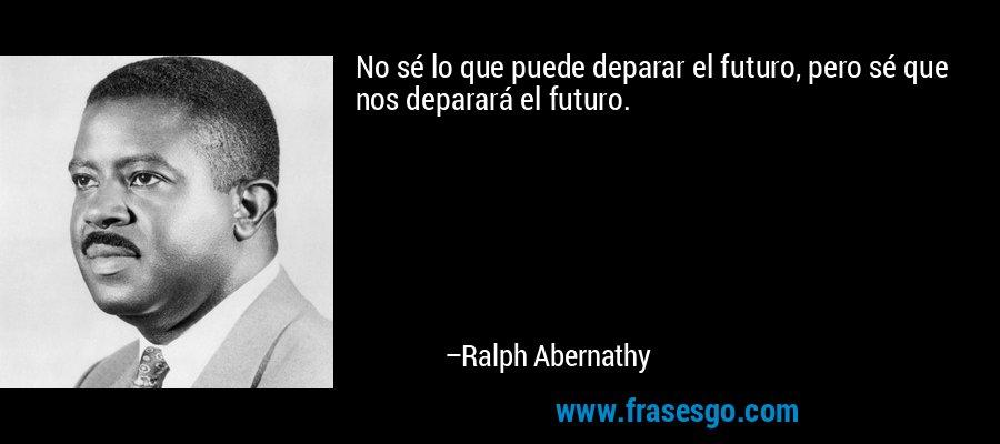 No sé lo que puede deparar el futuro, pero sé que nos deparará el futuro. – Ralph Abernathy