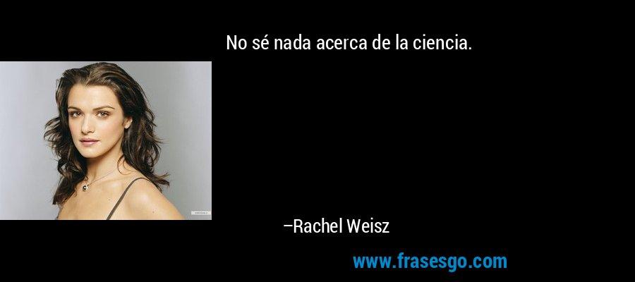 No sé nada acerca de la ciencia. – Rachel Weisz