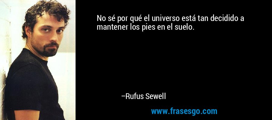 No sé por qué el universo está tan decidido a mantener los pies en el suelo. – Rufus Sewell