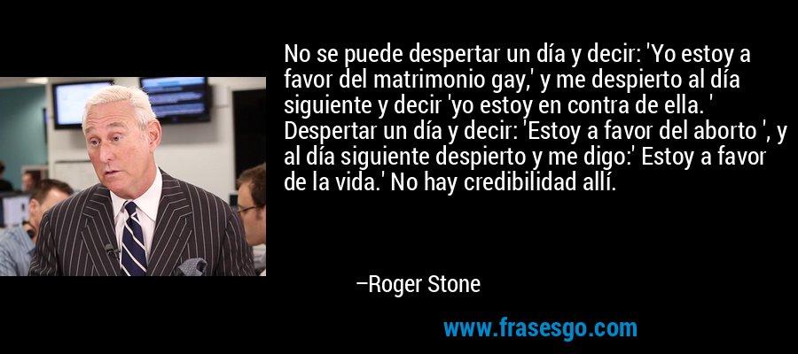 No se puede despertar un día y decir: 'Yo estoy a favor del matrimonio gay,' y me despierto al día siguiente y decir 'yo estoy en contra de ella. ' Despertar un día y decir: 'Estoy a favor del aborto ', y al día siguiente despierto y me digo:' Estoy a favor de la vida.' No hay credibilidad allí. – Roger Stone