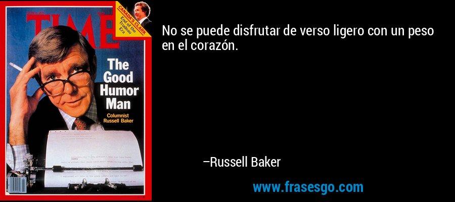 No se puede disfrutar de verso ligero con un peso en el corazón. – Russell Baker