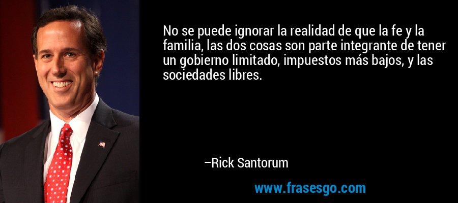 No se puede ignorar la realidad de que la fe y la familia, las dos cosas son parte integrante de tener un gobierno limitado, impuestos más bajos, y las sociedades libres. – Rick Santorum