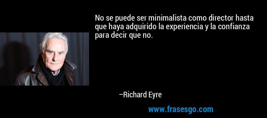No se puede ser minimalista como director hasta que haya adquirido la experiencia y la confianza para decir que no. – Richard Eyre