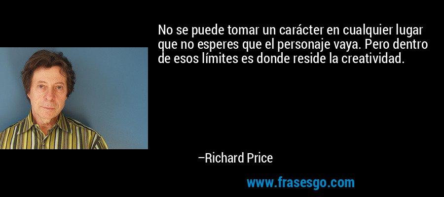 No se puede tomar un carácter en cualquier lugar que no esperes que el personaje vaya. Pero dentro de esos límites es donde reside la creatividad. – Richard Price