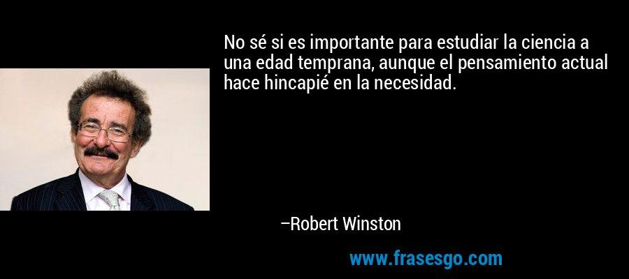 No sé si es importante para estudiar la ciencia a una edad temprana, aunque el pensamiento actual hace hincapié en la necesidad. – Robert Winston