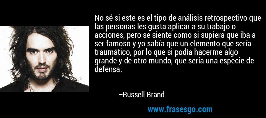 No sé si este es el tipo de análisis retrospectivo que las personas les gusta aplicar a su trabajo o acciones, pero se siente como si supiera que iba a ser famoso y yo sabía que un elemento que sería traumático, por lo que si podía hacerme algo grande y de otro mundo, que sería una especie de defensa. – Russell Brand
