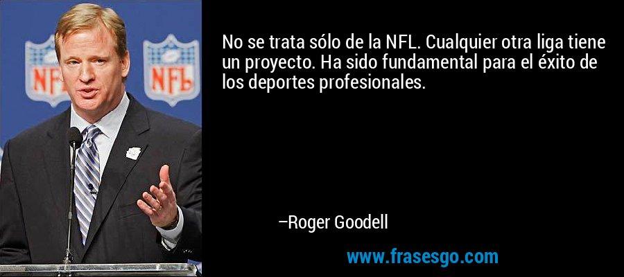 No se trata sólo de la NFL. Cualquier otra liga tiene un proyecto. Ha sido fundamental para el éxito de los deportes profesionales. – Roger Goodell