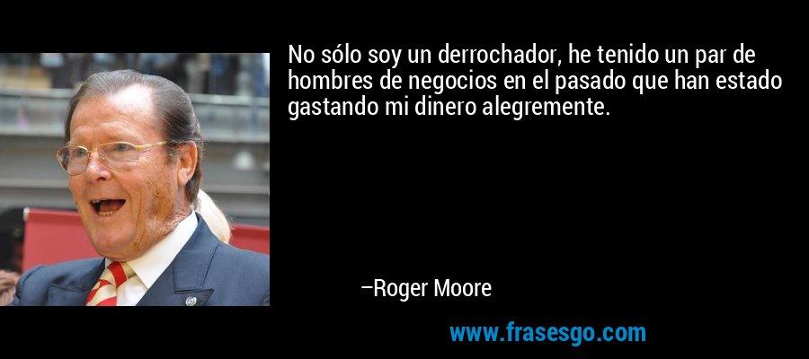 No sólo soy un derrochador, he tenido un par de hombres de negocios en el pasado que han estado gastando mi dinero alegremente. – Roger Moore