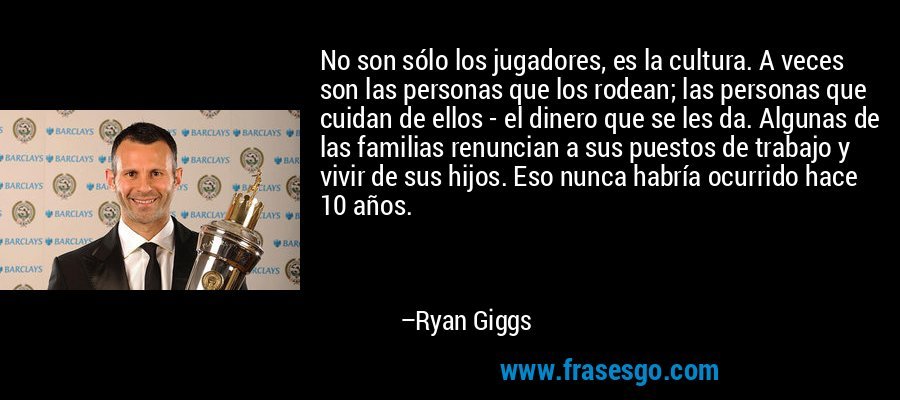 No son sólo los jugadores, es la cultura. A veces son las personas que los rodean; las personas que cuidan de ellos - el dinero que se les da. Algunas de las familias renuncian a sus puestos de trabajo y vivir de sus hijos. Eso nunca habría ocurrido hace 10 años. – Ryan Giggs