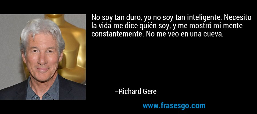 No soy tan duro, yo no soy tan inteligente. Necesito la vida me dice quién soy, y me mostró mi mente constantemente. No me veo en una cueva. – Richard Gere