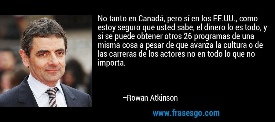 No tanto en Canadá, pero sí en los EE.UU., como estoy seguro que usted sabe, el dinero lo es todo, y si se puede obtener otros 26 programas de una misma cosa a pesar de que avanza la cultura o de las carreras de los actores no en todo lo que no importa. – Rowan Atkinson