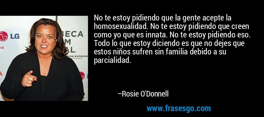No te estoy pidiendo que la gente acepte la homosexualidad. No te estoy pidiendo que creen como yo que es innata. No te estoy pidiendo eso. Todo lo que estoy diciendo es que no dejes que estos niños sufren sin familia debido a su parcialidad. – Rosie O'Donnell