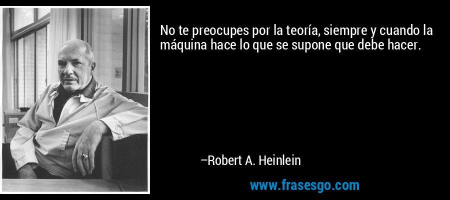 No te preocupes por la teoría, siempre y cuando la máquina hace lo que se supone que debe hacer. – Robert A. Heinlein