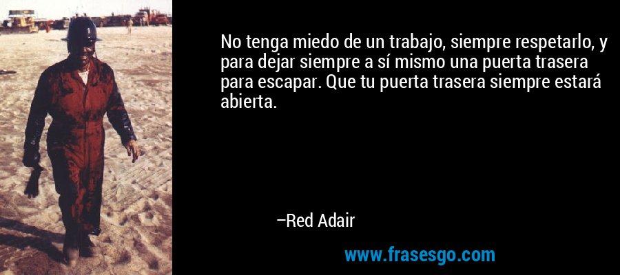 No tenga miedo de un trabajo, siempre respetarlo, y para dejar siempre a sí mismo una puerta trasera para escapar. Que tu puerta trasera siempre estará abierta. – Red Adair