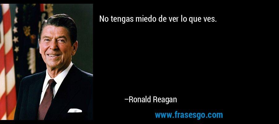 No tengas miedo de ver lo que ves. – Ronald Reagan
