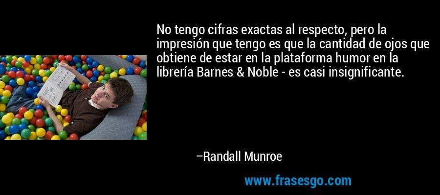 No tengo cifras exactas al respecto, pero la impresión que tengo es que la cantidad de ojos que obtiene de estar en la plataforma humor en la librería Barnes & Noble - es casi insignificante. – Randall Munroe