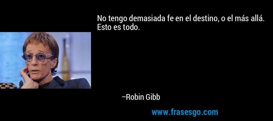 No tengo demasiada fe en el destino, o el más allá. Esto es todo. – Robin Gibb