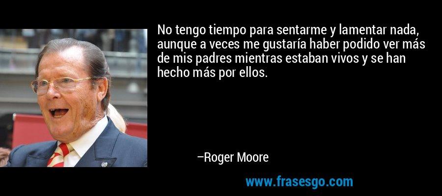 No tengo tiempo para sentarme y lamentar nada, aunque a veces me gustaría haber podido ver más de mis padres mientras estaban vivos y se han hecho más por ellos. – Roger Moore