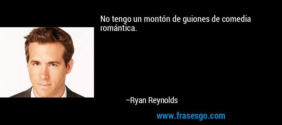 No tengo un montón de guiones de comedia romántica. – Ryan Reynolds