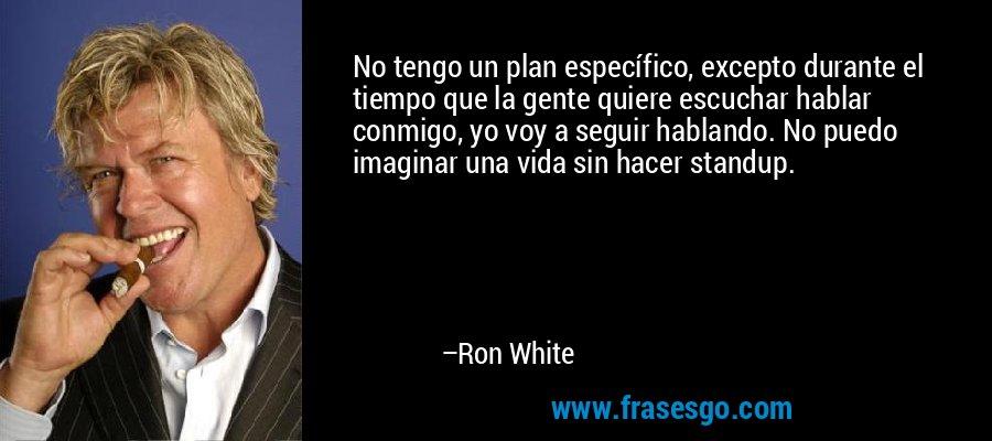 No tengo un plan específico, excepto durante el tiempo que la gente quiere escuchar hablar conmigo, yo voy a seguir hablando. No puedo imaginar una vida sin hacer standup. – Ron White