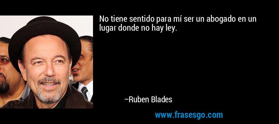 No tiene sentido para mí ser un abogado en un lugar donde no hay ley. – Ruben Blades