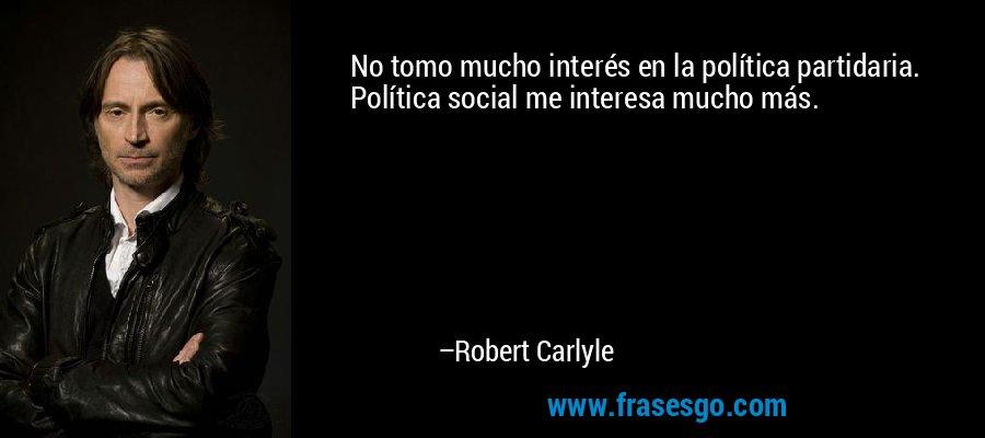 No tomo mucho interés en la política partidaria. Política social me interesa mucho más. – Robert Carlyle