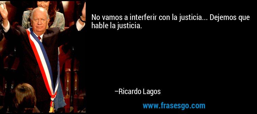 No vamos a interferir con la justicia... Dejemos que hable la justicia. – Ricardo Lagos