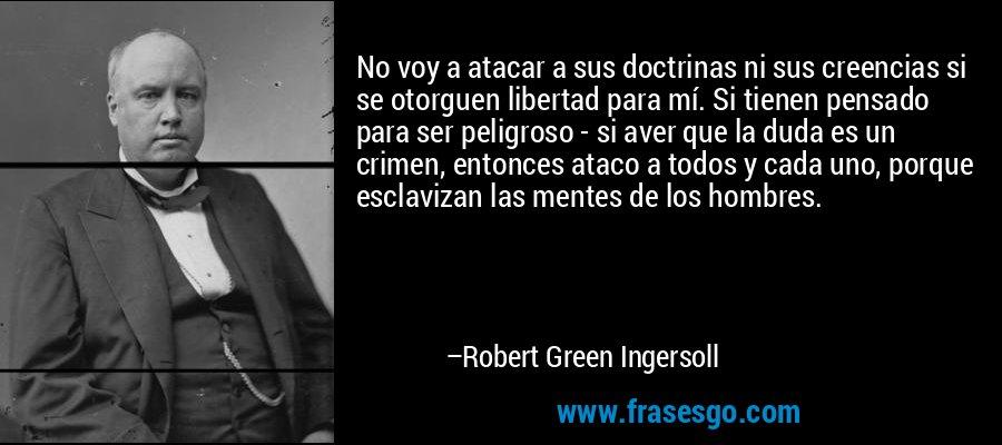 No voy a atacar a sus doctrinas ni sus creencias si se otorguen libertad para mí. Si tienen pensado para ser peligroso - si aver que la duda es un crimen, entonces ataco a todos y cada uno, porque esclavizan las mentes de los hombres. – Robert Green Ingersoll