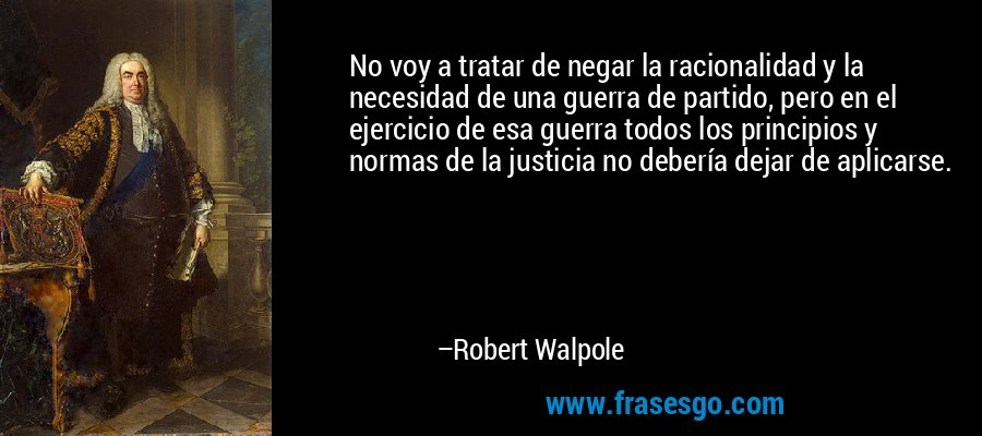 No voy a tratar de negar la racionalidad y la necesidad de una guerra de partido, pero en el ejercicio de esa guerra todos los principios y normas de la justicia no debería dejar de aplicarse. – Robert Walpole