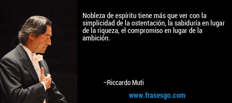 Nobleza de espíritu tiene más que ver con la simplicidad de la ostentación, la sabiduría en lugar de la riqueza, el compromiso en lugar de la ambición. – Riccardo Muti