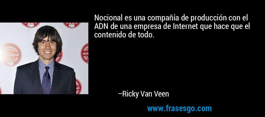 Nocional es una compañía de producción con el ADN de una empresa de Internet que hace que el contenido de todo. – Ricky Van Veen