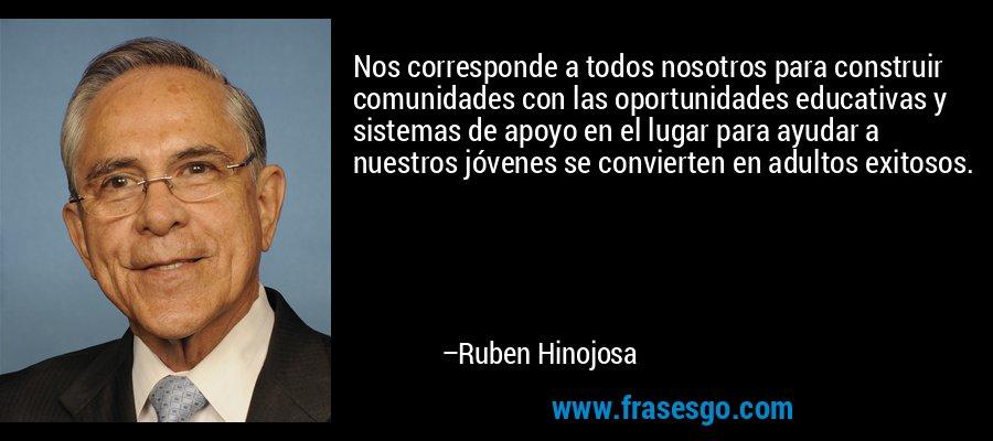 Nos corresponde a todos nosotros para construir comunidades con las oportunidades educativas y sistemas de apoyo en el lugar para ayudar a nuestros jóvenes se convierten en adultos exitosos. – Ruben Hinojosa