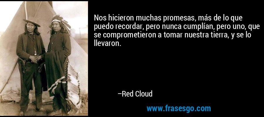 Nos hicieron muchas promesas, más de lo que puedo recordar, pero nunca cumplían, pero uno, que se comprometieron a tomar nuestra tierra, y se lo llevaron. – Red Cloud