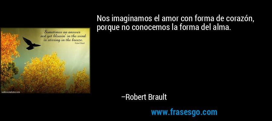 Nos imaginamos el amor con forma de corazón, porque no conocemos la forma del alma. – Robert Brault